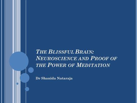 Dr Shanida Nataraja T HE B LISSFUL B RAIN : N EUROSCIENCE AND P ROOF OF THE P OWER OF M EDITATION.