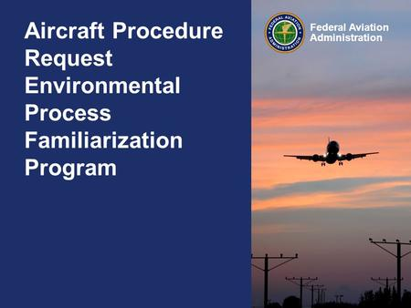 Federal Aviation Administration Aircraft Procedure Request Environmental Process Familiarization Program.