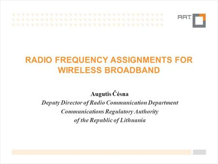 RADIO FREQUENCY ASSIGNMENTS FOR WIRELESS BROADBAND Augutis Čėsna Deputy Director of Radio Communication Department Communications Regulatory Authority.