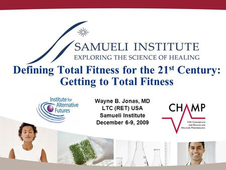 Defining Total Fitness for the 21 st Century: Getting to Total Fitness Wayne B. Jonas, MD LTC (RET) USA Samueli Institute December 6-9, 2009.