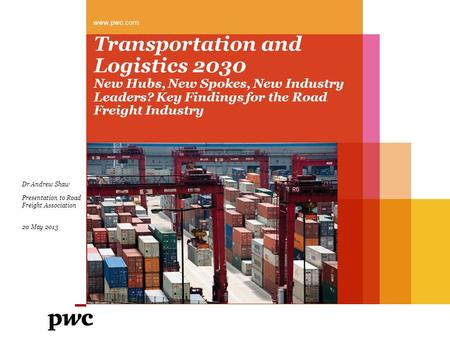 Transportation and Logistics 2030 New Hubs, New Spokes, New Industry Leaders? Key Findings for the Road Freight Industry www.pwc.com Dr Andrew Shaw Presentation.