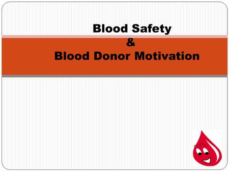 Blood Safety & Blood Donor Motivation. BLOOD Facts Blood flows everywhere through out the human body. One cannot live without it. The heart pumps blood.