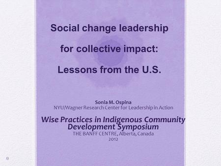 Social change leadership for collective impact: Lessons from the U.S. Sonia M. Ospina NYU/Wagner Research Center for Leadership in Action Wise Practices.