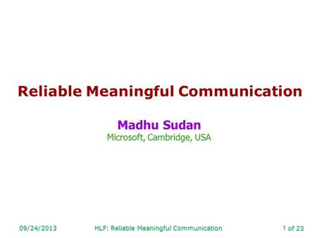 Of 23 09/24/2013HLF: Reliable Meaningful Communication1 Reliable Meaningful Communication Madhu Sudan Microsoft, Cambridge, USA.