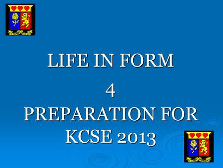 LIFE IN FORM 4 PREPARATION FOR KCSE 2013. IMPORTANT FACTS KCSE will begin on 22 nd October 2013 (www.knec.ac.ke) KCSE will begin on 22 nd October 2013.