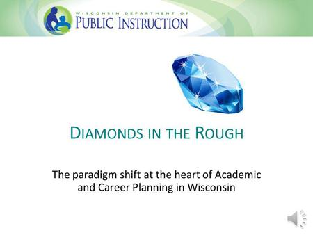 D IAMONDS IN THE R OUGH The paradigm shift at the heart of Academic and Career Planning in Wisconsin.