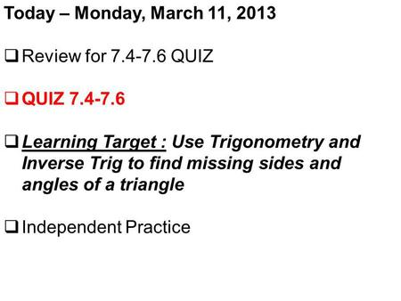 Today – Monday, March 11, 2013 Review for 7.4-7.6 QUIZ QUIZ 7.4-7.6 Learning Target : Use Trigonometry and Inverse Trig to find missing sides and angles.