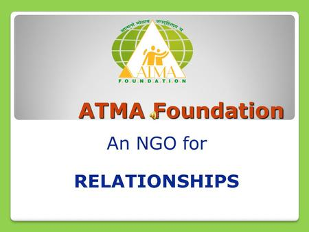 ATMA Foundation An NGO for RELATIONSHIPS. Global Family Global Market Alarming increase in Suicide Rates Liquor Consumption Psycho somatic diseases Teenage.