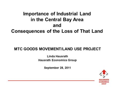 Importance of Industrial Land in the Central Bay Area and Consequences of the Loss of That Land MTC GOODS MOVEMENT/LAND USE PROJECT Linda Hausrath Hausrath.