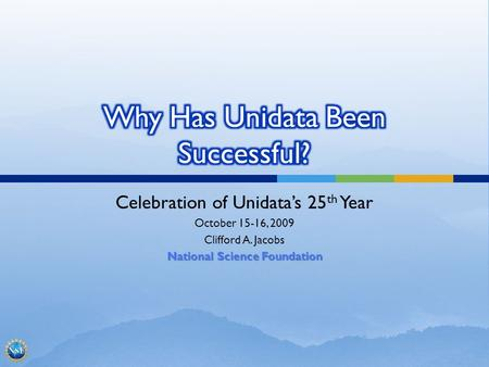 Celebration of Unidatas 25 th Year October 15-16, 2009 Clifford A. Jacobs National Science Foundation.