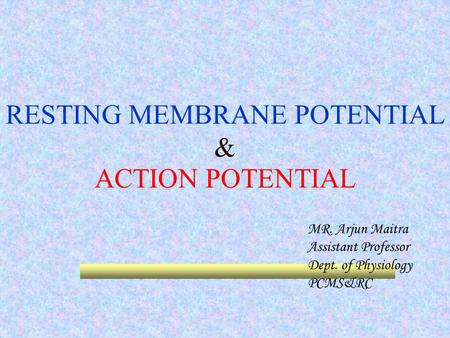 RESTING MEMBRANE POTENTIAL & ACTION POTENTIAL MR. Arjun Maitra Assistant Professor Dept. of Physiology PCMS&RC.