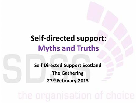 Self-directed support: Myths and Truths Self Directed Support Scotland The Gathering 27 th February 2013.