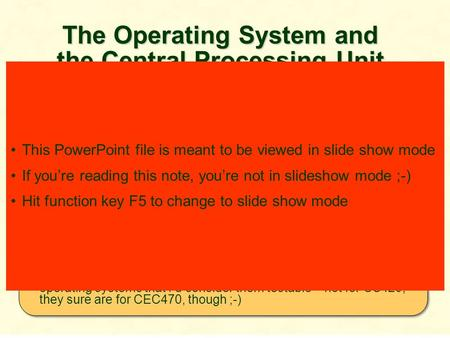 The Operating System and the Central Processing Unit 4 Although CS420 is not a hardware course, the OS and the CPU are highly interdependent and indeed.