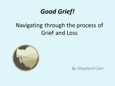 Good Grief! By Shepherd Care Navigating through the process of Grief and Loss.