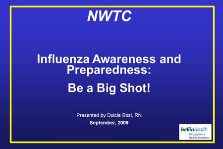 NWTC Influenza Awareness and Preparedness: Be a Big Shot! Presented by Dulcie Bosi, RN September, 2009.