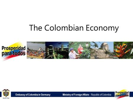 Embassy of Colombia in Germany Ministry of Foreign Affairs - Republic of Colombia The Colombian Economy.