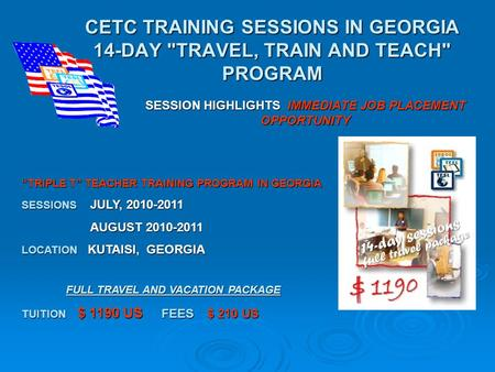 CETC TRAINING SESSIONS IN GEORGIA 14-DAY TRAVEL, TRAIN AND TEACH PROGRAM SESSION HIGHLIGHTS IMMEDIATE JOB PLACEMENT OPPORTUNITY TRIPLE T TEACHER TRAINING.