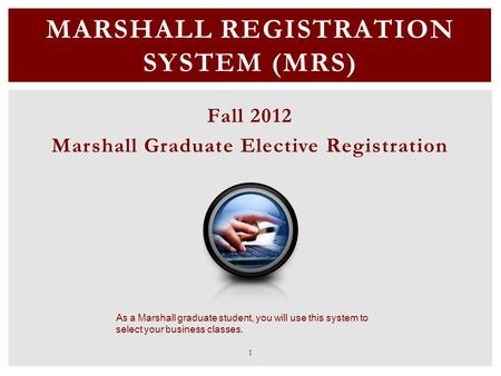 MARSHALL REGISTRATION SYSTEM (MRS) Fall 2012 Marshall Graduate Elective Registration As a Marshall graduate student, you will use this system to select.