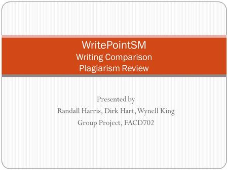 Presented by Randall Harris, Dirk Hart, Wynell King Group Project, FACD702 WritePointSM Writing Comparison Plagiarism Review.