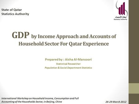 GDP by Income Approach and Accounts of Household Sector For Qatar Experience Prepared by : Aisha Al-Mansoori Statistical Researcher Population & Social.