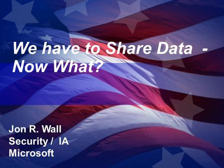 We have to Share Data - Now What? Jon R. Wall Security / IA Microsoft.