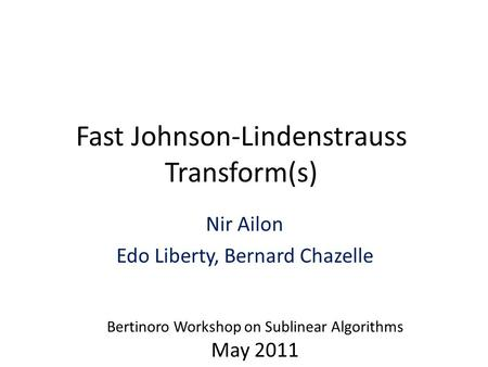Fast Johnson-Lindenstrauss Transform(s) Nir Ailon Edo Liberty, Bernard Chazelle Bertinoro Workshop on Sublinear Algorithms May 2011.