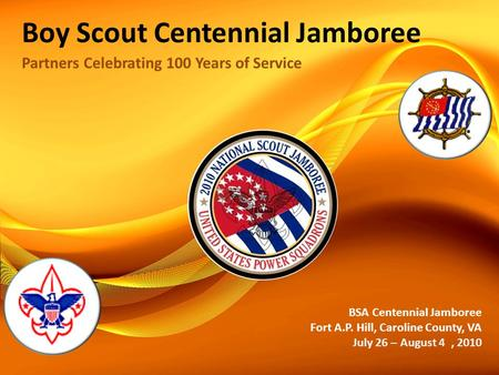 Boy Scout Centennial Jamboree Partners Celebrating 100 Years of Service BSA Centennial Jamboree Fort A.P. Hill, Caroline County, VA July 26 – August 4,