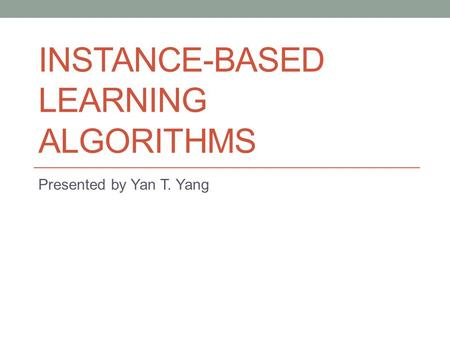 INSTANCE-BASED LEARNING ALGORITHMS Presented by Yan T. Yang.