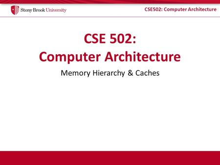 CSE502: Computer Architecture Memory Hierarchy & Caches.