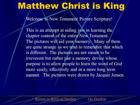 Matthew Christ is King Welcome to New Testament Picture Scripture! This is an attempt at aiding you in learning the chapter content of the entire New Testament.