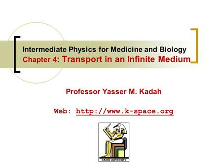 Intermediate Physics for Medicine and Biology Chapter 4 : Transport in an Infinite Medium Professor Yasser M. Kadah Web: