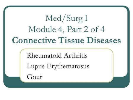 Med/Surg I Module 4, Part 2 of 4 Connective Tissue Diseases Rheumatoid Arthritis Lupus Erythematosus Gout.
