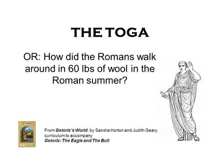 THE TOGA OR: How did the Romans walk around in 60 lbs of wool in the Roman summer? From Getorixs World, by Sandra Horton and Judith Geary, curriculum to.