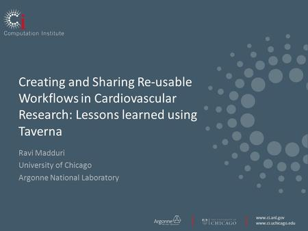 Www.ci.anl.gov www.ci.uchicago.edu Creating and Sharing Re-usable Workflows in Cardiovascular Research: Lessons learned using Taverna Ravi Madduri University.