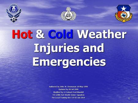 1 Hot & Cold Weather Injuries and Emergencies Authored by John W. Desmarais 18-May-1999 Updated by 09-Jul-2008 Modified by Lt Colonel Fred Blundell TX-129th.