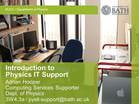 BUCS / Department of Physics Introduction to Physics IT Support Adrian Hooper Computing Services Supporter Dept. of Physics 3W4.3a /
