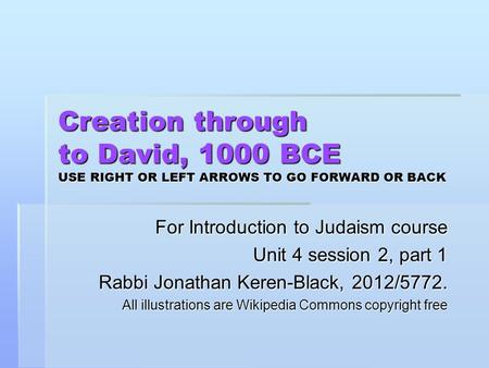 Creation through to David, 1000 BCE USE RIGHT OR LEFT ARROWS TO GO FORWARD OR BACK For Introduction to Judaism course Unit 4 session 2, part 1 Rabbi Jonathan.