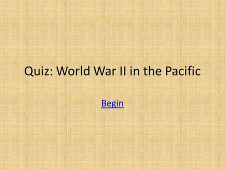 Quiz: World War II in the Pacific Begin. When was Pearl Harbor? A. 12/7/1941 B. 6/6/1944 C. 8/6/1945 D. 12/8/1941.
