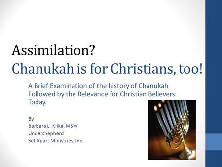 Assimilation? Chanukah is for Christians, too! A Brief Examination of the history of Chanukah Followed by the Relevance for Christian Believers Today.