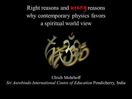 Right reasons and wrong reasons why contemporary physics favors a spiritual world view Ulrich Mohrhoff Sri Aurobindo International Centre of Education.