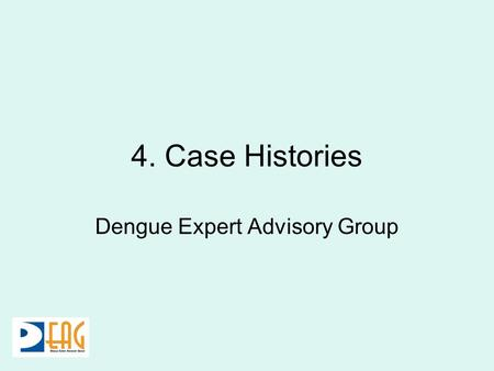 4. Case Histories Dengue Expert Advisory Group. 24 yr old male came to the OPD with H/O fever for 1 day. Had myalgia, and severe headache. No vomiting.