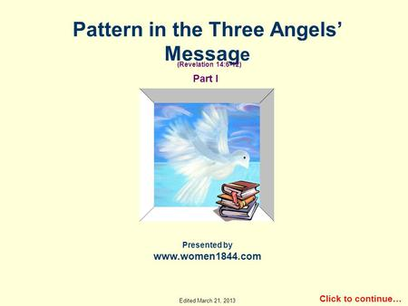 Pattern in the Three Angels Messag e Presented by www.women1844.com Click to continue… Part I (Revelation 14:6-12) Edited March 21, 2013.