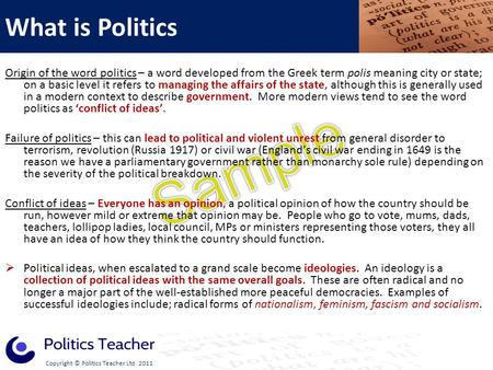 Copyright © Politics Teacher Ltd 2011 Origin of the word politics – a word developed from the Greek term polis meaning city or state; on a basic level.