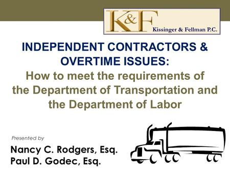 Nancy C. Rodgers, Esq. Paul D. Godec, Esq. Presented by INDEPENDENT CONTRACTORS & OVERTIME ISSUES: How to meet the requirements of the Department of Transportation.