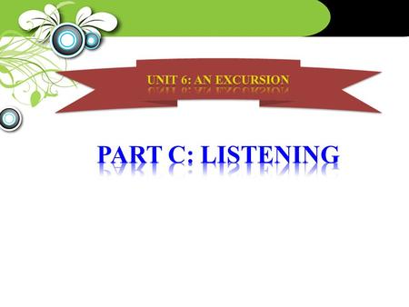 UNIT 6: AN EXCURSION PART C: LISTENING.