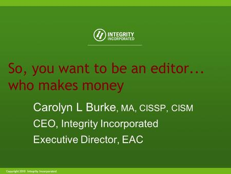 Copyright 2004 Integrity IncorporatedCopyright 2010 Integrity Incorporated So, you want to be an editor... who makes money Carolyn L Burke, MA, CISSP,
