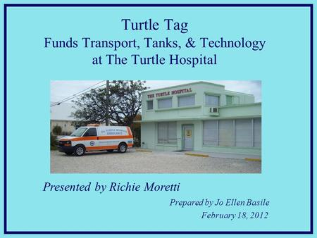 Presented by Richie Moretti Prepared by Jo Ellen Basile February 18, 2012 Turtle Tag Funds Transport, Tanks, & Technology at The Turtle Hospital.