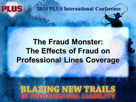 2010 PLUS International Conference The Fraud Monster: The Effects of Fraud on Professional Lines Coverage.