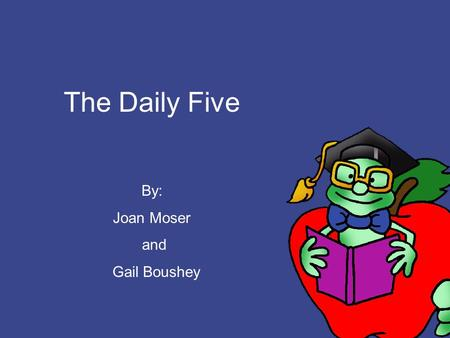 The Daily Five By: Joan Moser and Gail Boushey Powerpoint prepared by: Allison Behne.