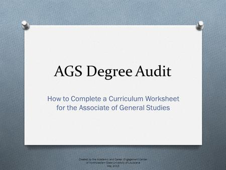 AGS Degree Audit How to Complete a Curriculum Worksheet for the Associate of General Studies Created by the Academic and Career Engagement Center of Northwestern.